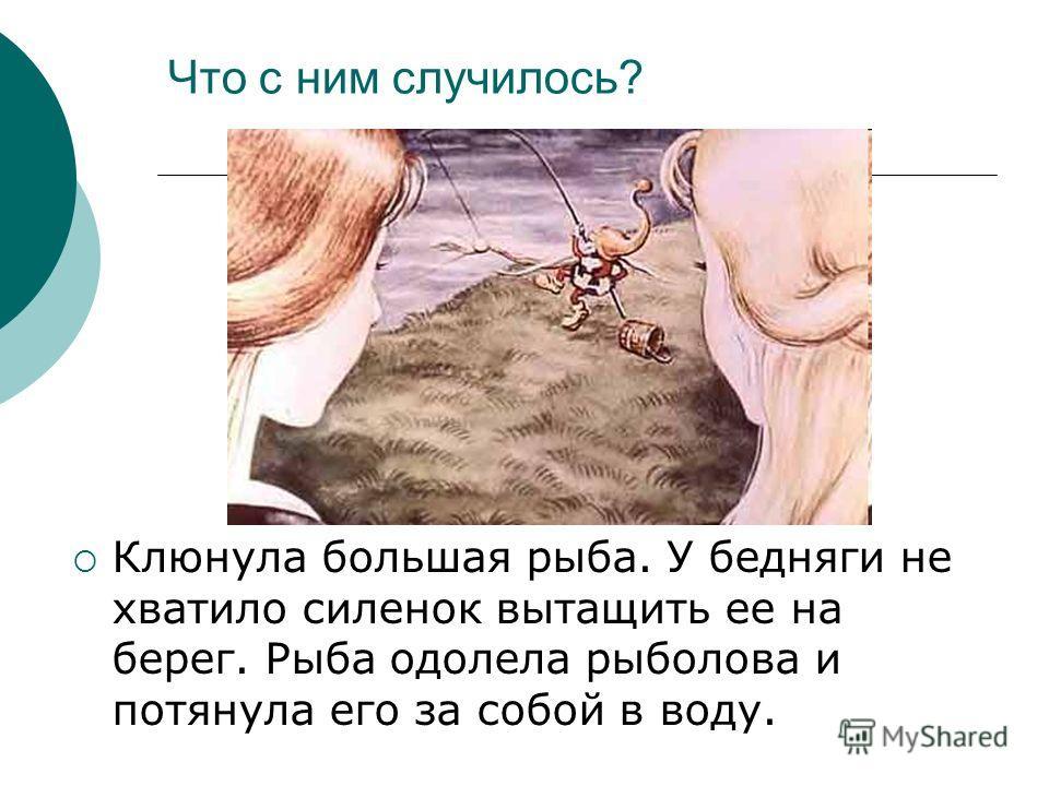 Что с ним случилось? Клюнула большая рыба. У бедняги не хватило силенок вытащить ее на берег. Рыба одолела рыболова и потянула его за собой в воду.