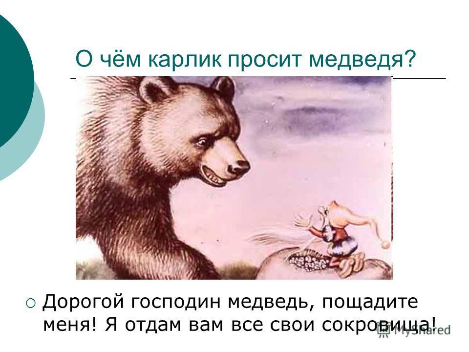 О чём карлик просит медведя? Дорогой господин медведь, пощадите меня! Я отдам вам все свои сокровища!