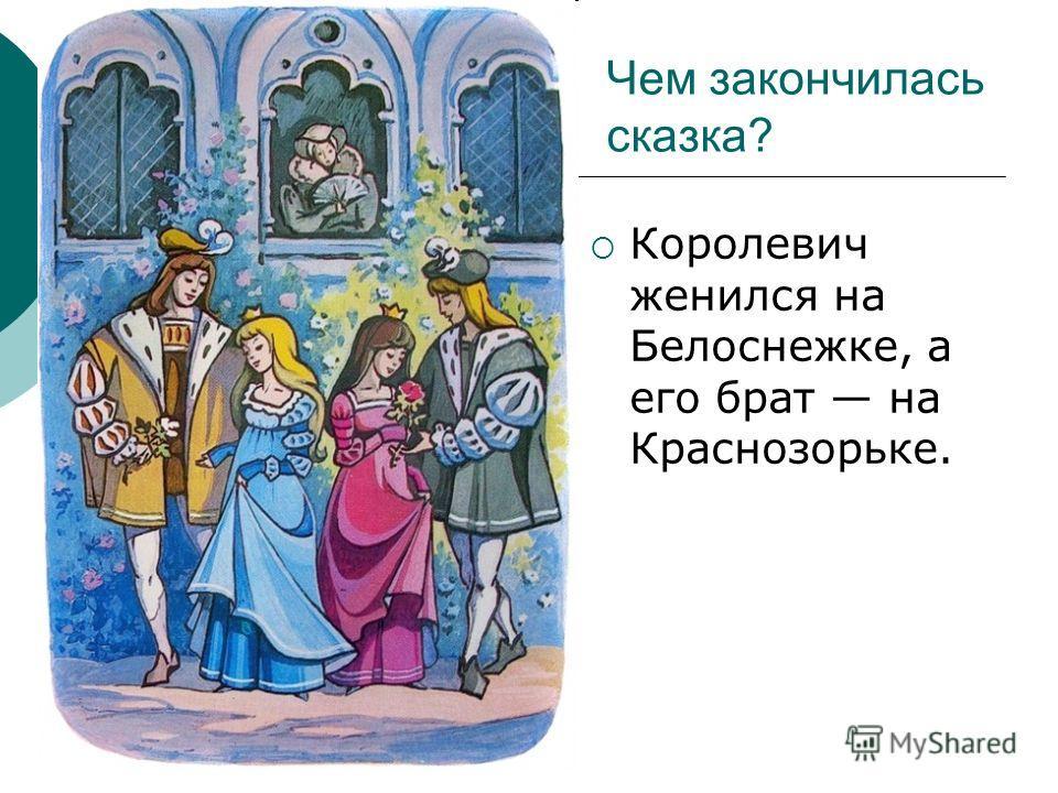 Чем закончилась сказка? Королевич женился на Белоснежке, а его брат на Краснозорьке.