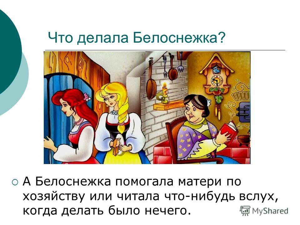 Что делала Белоснежка? А Белоснежка помогала матери по хозяйству или читала что-нибудь вслух, когда делать было нечего.