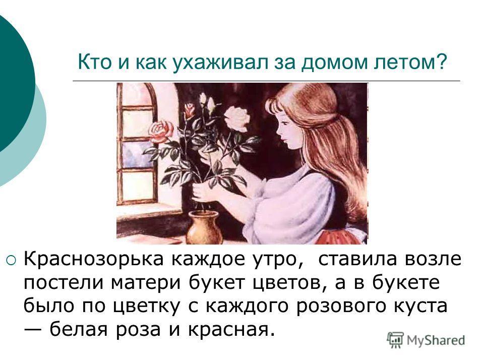 Кто и как ухаживал за домом летом? Краснозорька каждое утро, ставила возле постели матери букет цветов, а в букете было по цветку с каждого розового куста белая роза и красная.