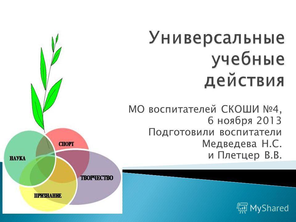 МО воспитателей СКОШИ 4, 6 ноября 2013 Подготовили воспитатели Медведева Н.С. и Плетцер В.В.