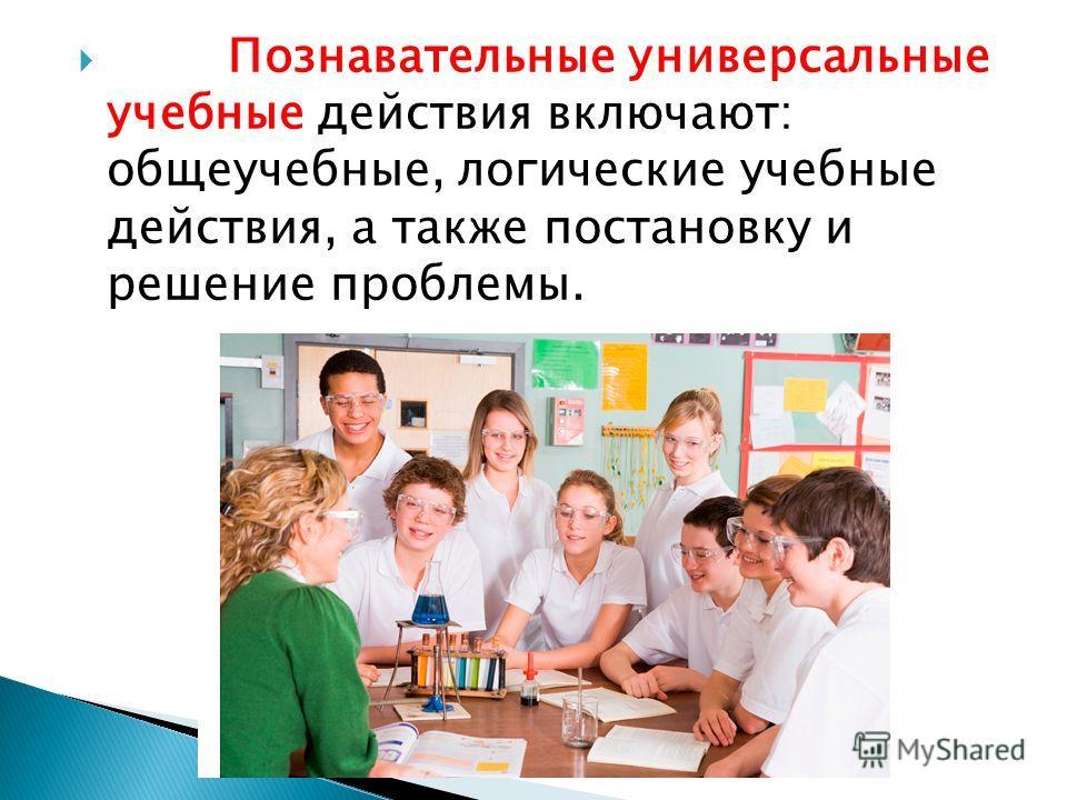 Познавательные универсальные учебные действия включают: общеучебные, логические учебные действия, а также постановку и решение проблемы.