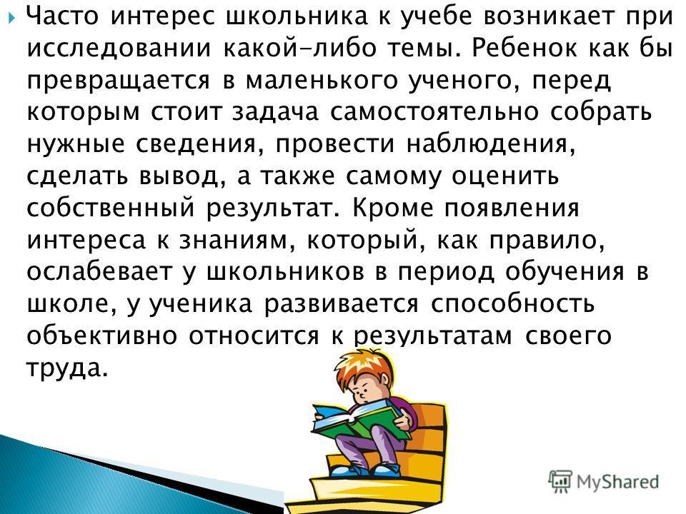 Часто интерес школьника к учебе возникает при исследовании какой-либо темы. Ребенок как бы превращается в маленького ученого, перед которым стоит задача самостоятельно собрать нужные сведения, провести наблюдения, сделать вывод, а также самому оценит