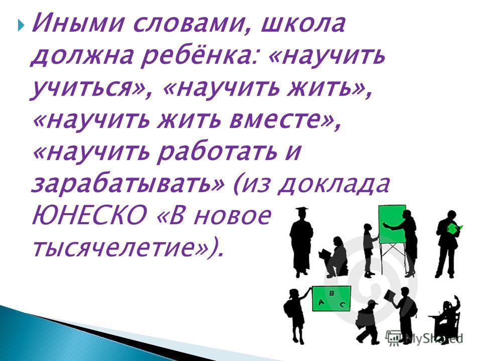 Иными словами, школа должна ребёнка: «научить учиться», «научить жить», «научить жить вместе», «научить работать и зарабатывать» (из доклада ЮНЕСКО «В новое тысячелетие»).