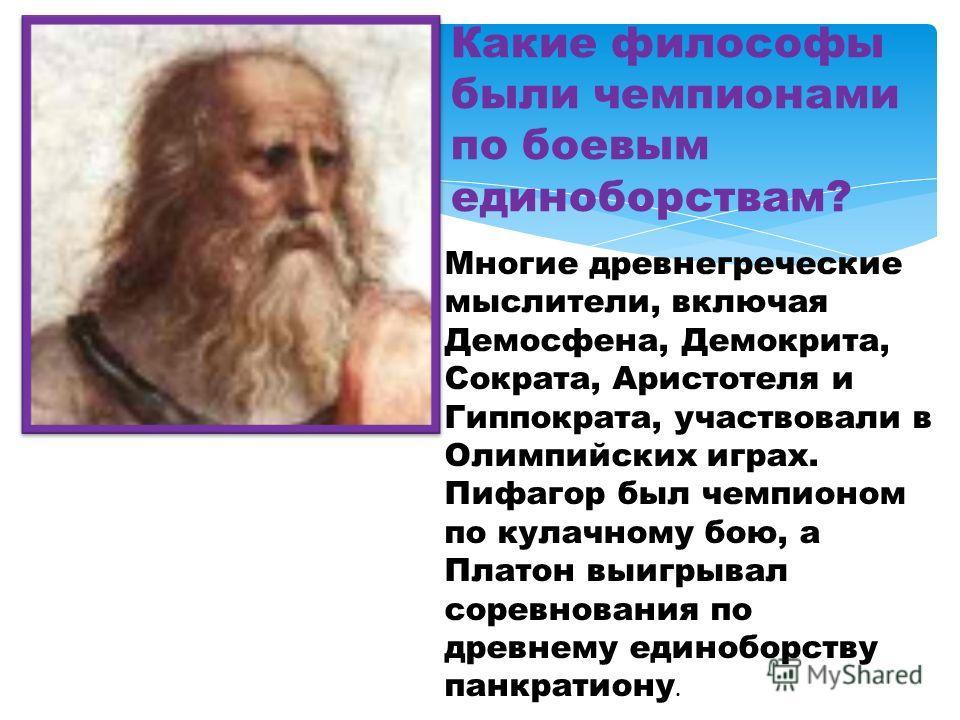 Какие философы были чемпионами по боевым единоборствам? Многие древнегреческие мыслители, включая Демосфена, Демокрита, Сократа, Аристотеля и Гиппократа, участвовали в Олимпийских играх. Пифагор был чемпионом по кулачному бою, а Платон выигрывал соре