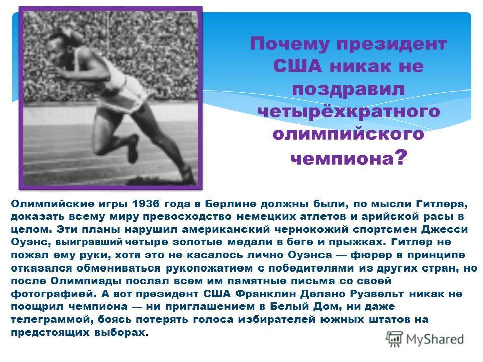 Почему президент США никак не поздравил четырёхкратного олимпийского чемпиона ? Олимпийские игры 1936 года в Берлине должны были, по мысли Гитлера, доказать всему миру превосходство немецких атлетов и арийской расы в целом. Эти планы нарушил американ