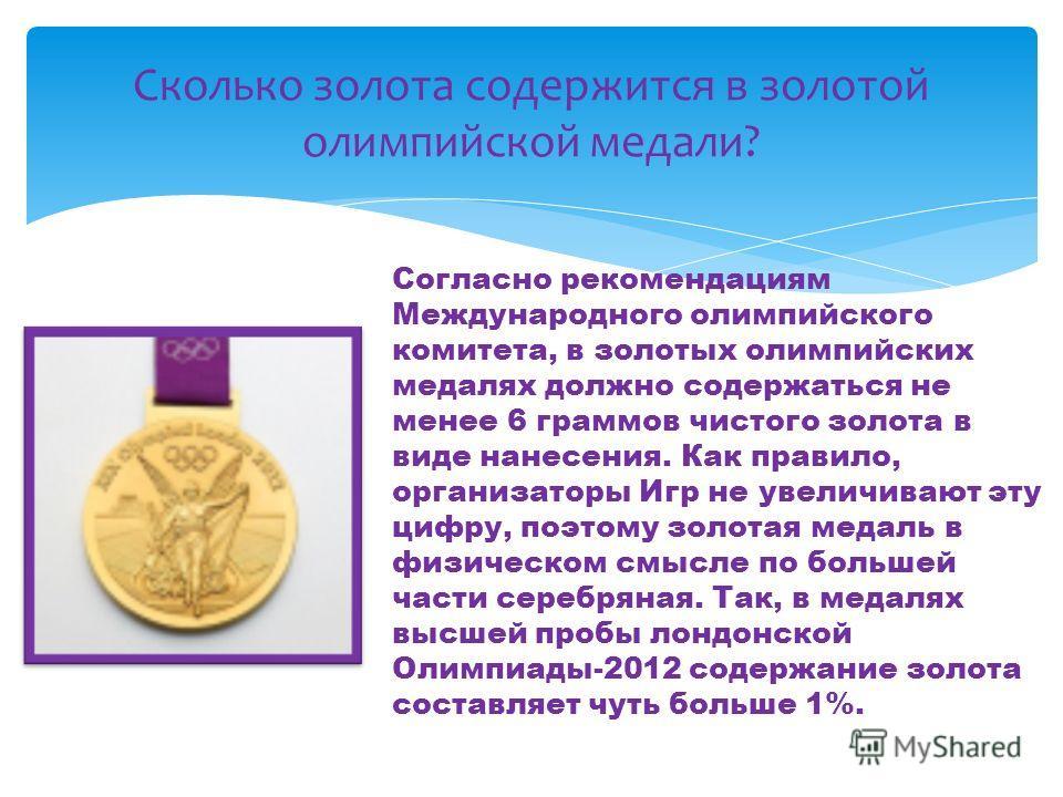 Сколько золота содержится в золотой олимпийской медали? Согласно рекомендациям Международного олимпийского комитета, в золотых олимпийских медалях должно содержаться не менее 6 граммов чистого золота в виде нанесения. Как правило, организаторы Игр не