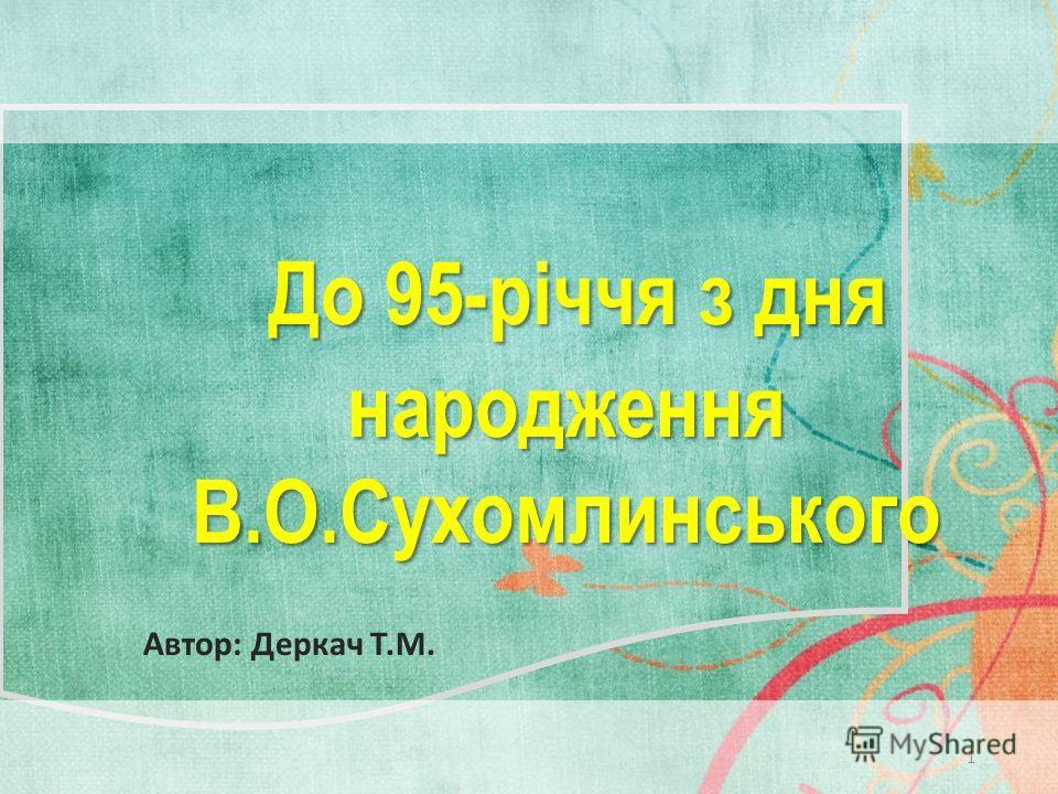 До 95-річчя з дня народження До 95-річчя з дня народженняВ.О.Сухомлинського 1 Автор: Деркач Т.М.