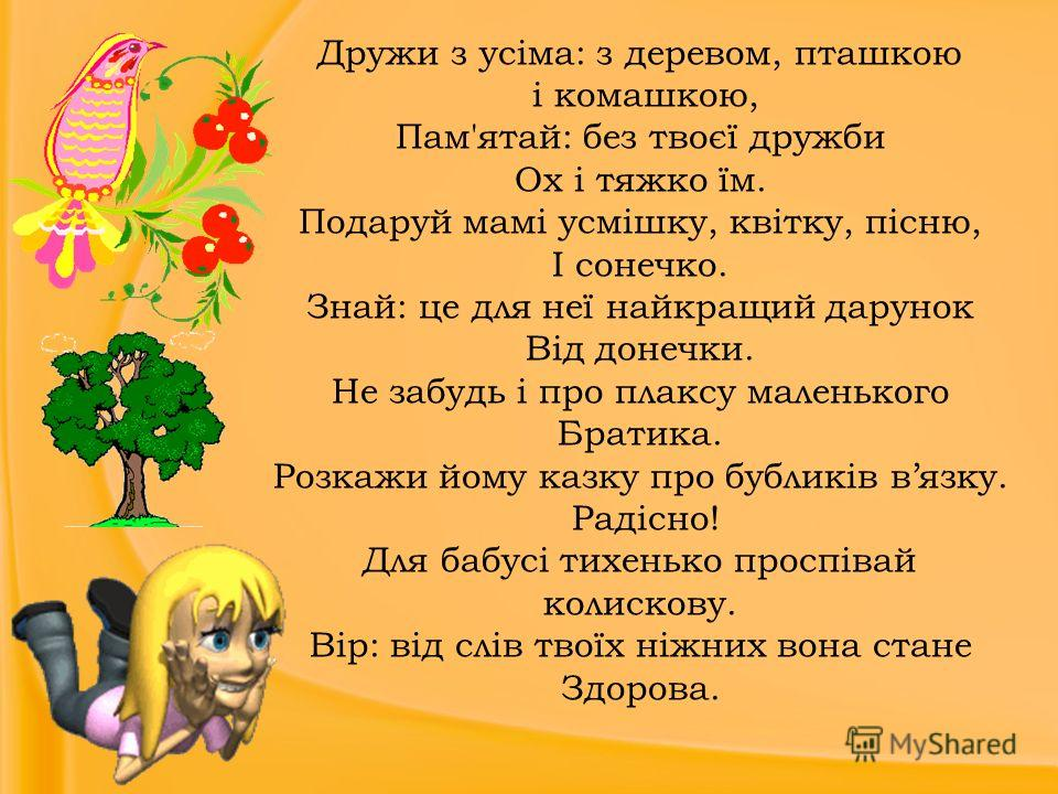 Дружи з усіма: з деревом, пташкою і комашкою, Пам'ятай: без твоєї дружби Ох і тяжко їм. Подаруй мамі усмішку, квітку, пісню, І сонечко. Знай: це для неї найкращий дарунок Від донечки. Не забудь і про плаксу маленького Братика. Розкажи йому казку про