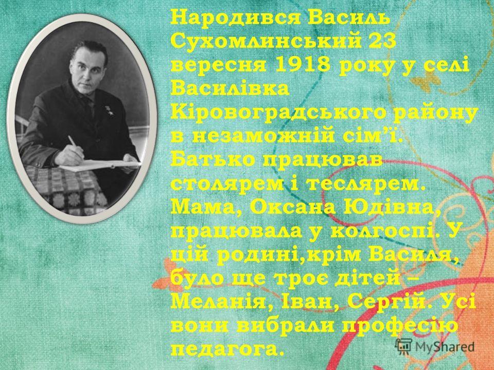 Народився Василь Сухомлинський 23 вересня 1918 року у селі Василівка Кіровоградського району в незаможній сімї. Батько працював столярем і теслярем. Мама, Оксана Юдівна, працювала у колгоспі. У цій родині,крім Василя, було ще троє дітей – Меланія, Ів