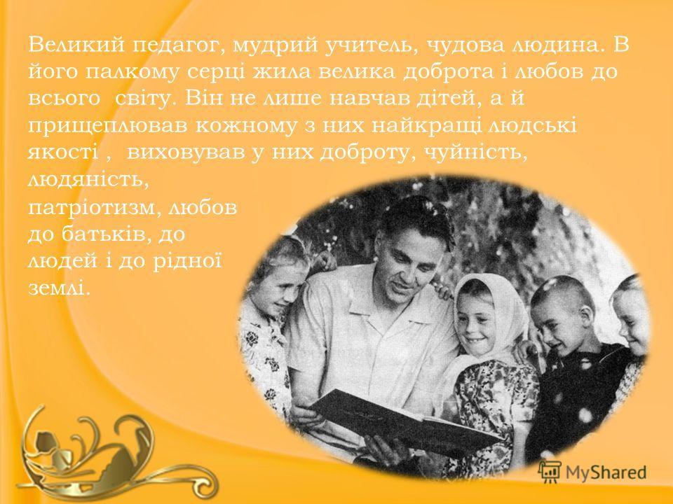 Великий педагог, мудрий учитель, чудова людина. В його палкому серці жила велика доброта і любов до всього світу. Він не лише навчав дітей, а й прищеплював кожному з них найкращі людські якості, виховував у них доброту, чуйність, людяність, патріотиз