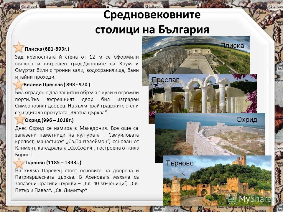 Средновековните столици на България Плиска (681-893г.) Зад крепостната й стена от 12 м се оформили външен и вътрешен град.Дворците на Крум и Омуртаг били с тронни зали, водохранилища, бани и тайни проходи. Велики Преслав ( 893 - 970 ) Бил ограден с д