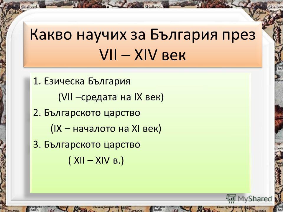 Какво научих за България през VII – XIV век 1. Езическа България (VII –средата на IX век) 2. Българското царство (IX – началото на XI век) 3. Българското царство ( XII – XIV в.) 1. Езическа България (VII –средата на IX век) 2. Българското царство (IX