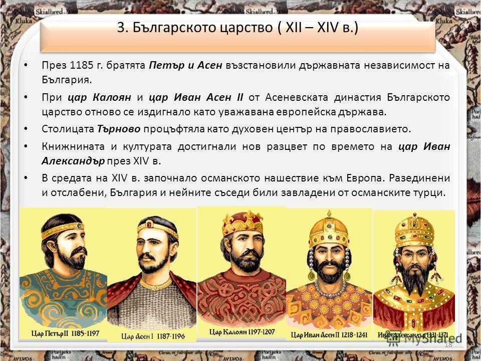 През 1185 г. братята Петър и Асен възстановили държавната независимост на България. При цар Калоян и цар Иван Асен II от Асеневската династия Българското царство отново се издигнало като уважавана европейска държава. Столицата Търново процъфтяла като