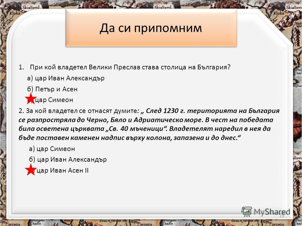 Да си припомним 1.При кой владетел Велики Преслав става столица на България? а) цар Иван Александър б) Петър и Асен в) цар Симеон 2. За кой владетел се отнасят думите: След 1230 г. територията на България се разпростряла до Черно, Бяло и Адриатическо