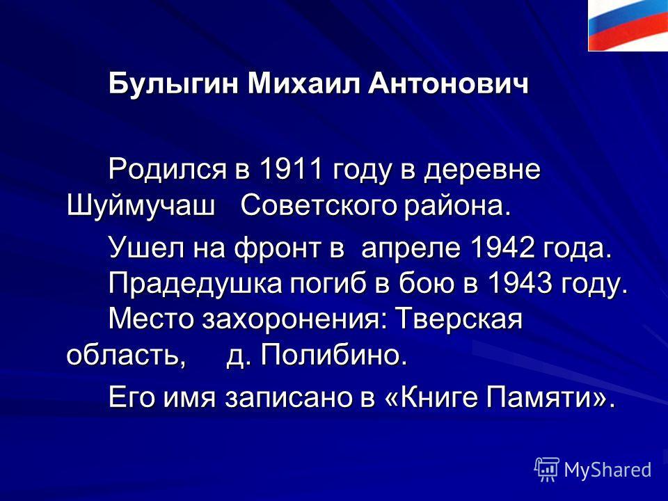 Булыгин Михаил Антонович Булыгин Михаил Антонович Родился в 1911 году в деревне Шуймучаш Советского района. Родился в 1911 году в деревне Шуймучаш Советского района. Ушел на фронт в апреле 1942 года. Прадедушка погиб в бою в 1943 году. Место захороне