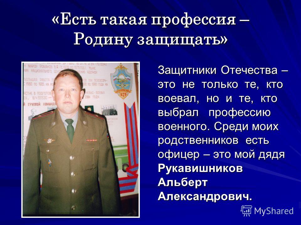 «Есть такая профессия – Родину защищать» Защитники Отечества – это не только те, кто воевал, но и те, кто выбрал профессию военного. Среди моих родственников есть офицер – это мой дядя Рукавишников Альберт Александрович.
