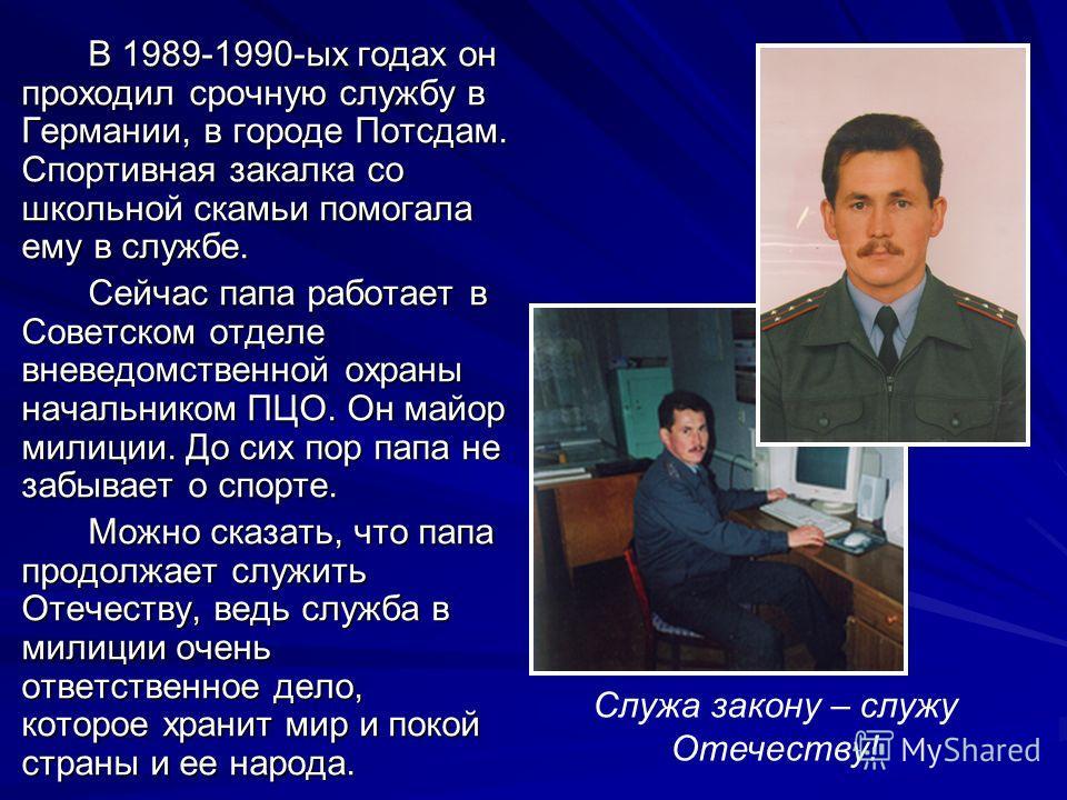 В 1989-1990-ых годах он проходил срочную службу в Германии, в городе Потсдам. Спортивная закалка со школьной скамьи помогала ему в службе. Сейчас папа работает в Советском отделе вневедомственной охраны начальником ПЦО. Он майор милиции. До сих пор п
