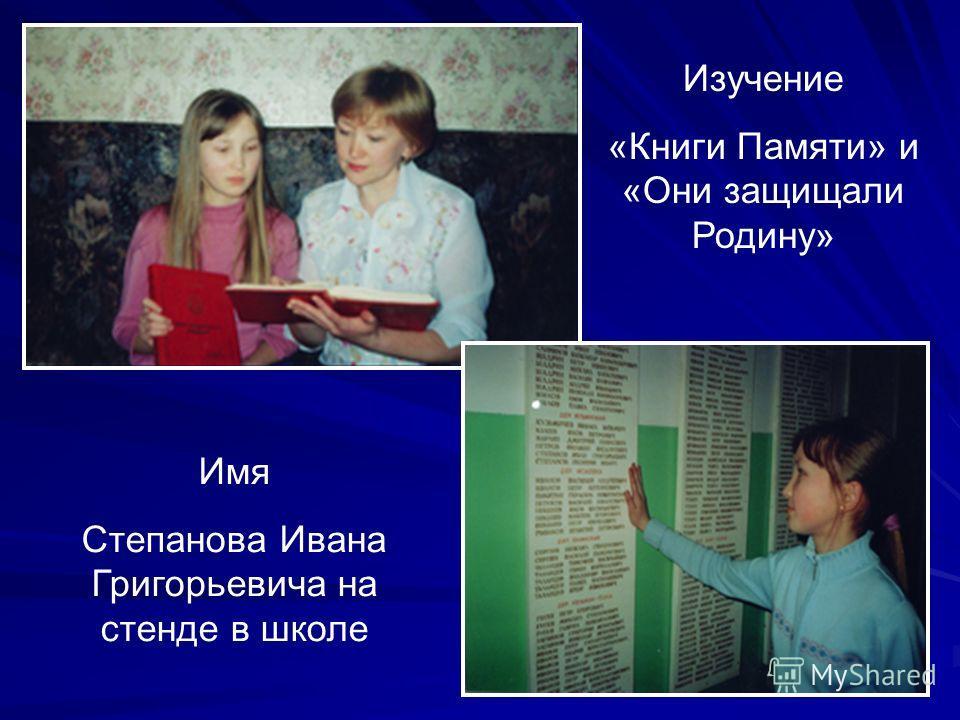 Изучение «Книги Памяти» и «Они защищали Родину» Имя Степанова Ивана Григорьевича на стенде в школе