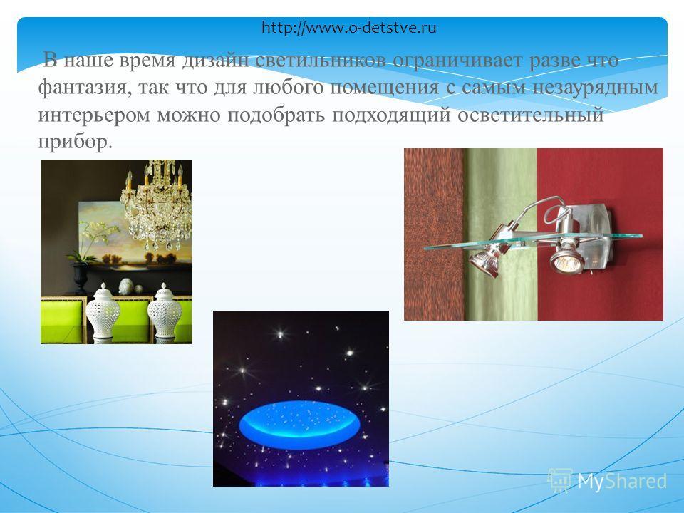 В наше время дизайн светильников ограничивает разве что фантазия, так что для любого помещения с самым незаурядным интерьером можно подобрать подходящий осветительный прибор. http://www.o-detstve.ru