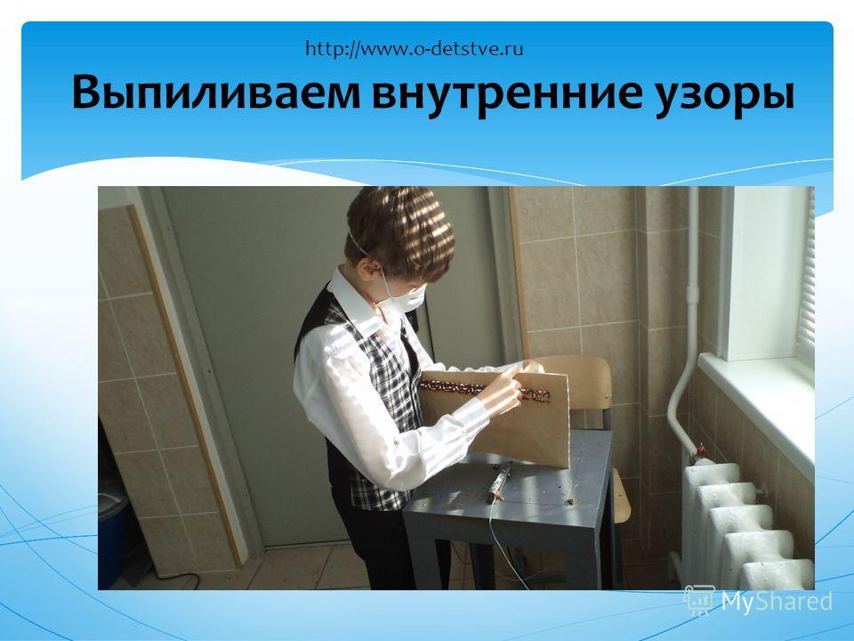 Выпиливаем внутренние узоры http://www.o-detstve.ru