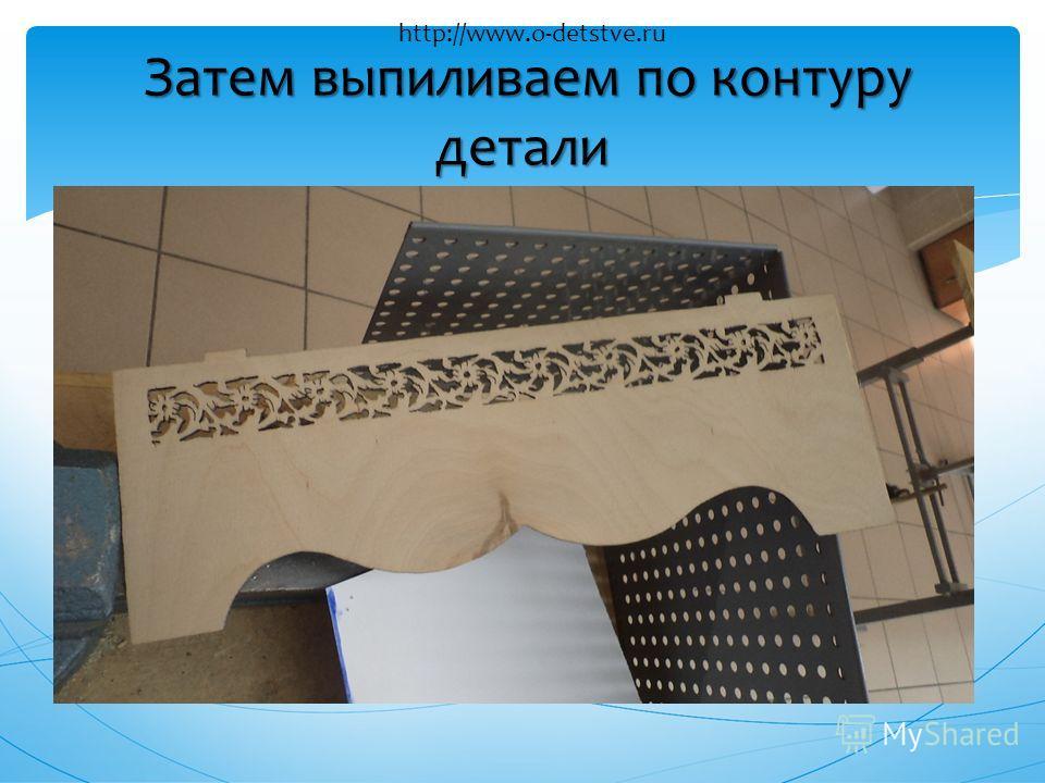 Затем выпиливаем по контуру детали http://www.o-detstve.ru