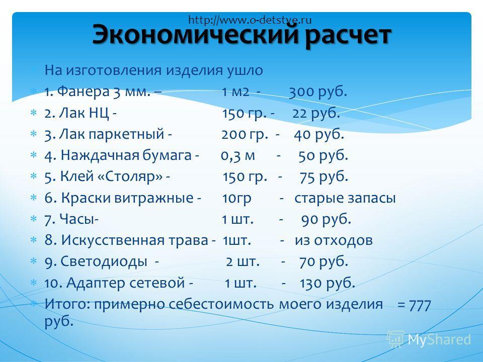 На изготовления изделия ушло 1. Фанера 3 мм. – 1 м2 - 300 руб. 2. Лак НЦ - 150 гр. - 22 руб. 3. Лак паркетный - 200 гр. - 40 руб. 4. Наждачная бумага - 0,3 м - 5о руб. 5. Клей «Столяр» - 150 гр. - 75 руб. 6. Краски витражные - 10гр - старые запасы 7.