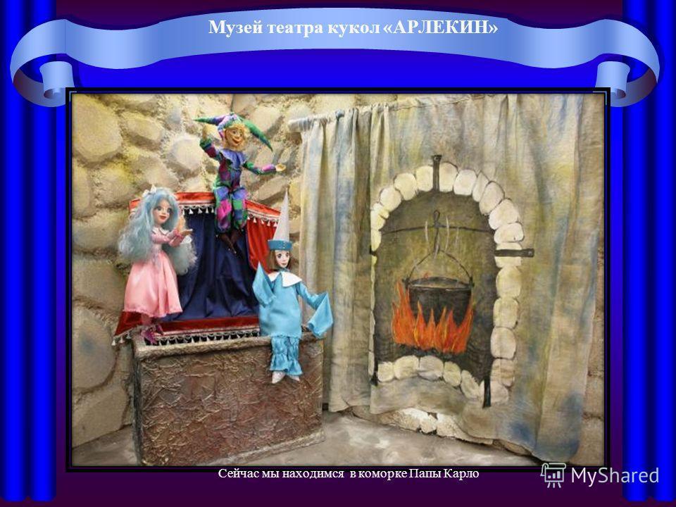 Музей театра кукол «АРЛЕКИН» Сейчас мы находимся в коморке Папы Карло