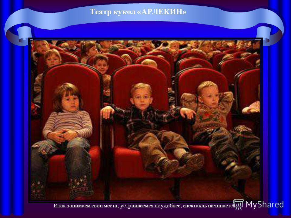 Театр кукол «АРЛЕКИН» Итак занимаем свои места, устраиваемся поудобнее, спектакль начинается.