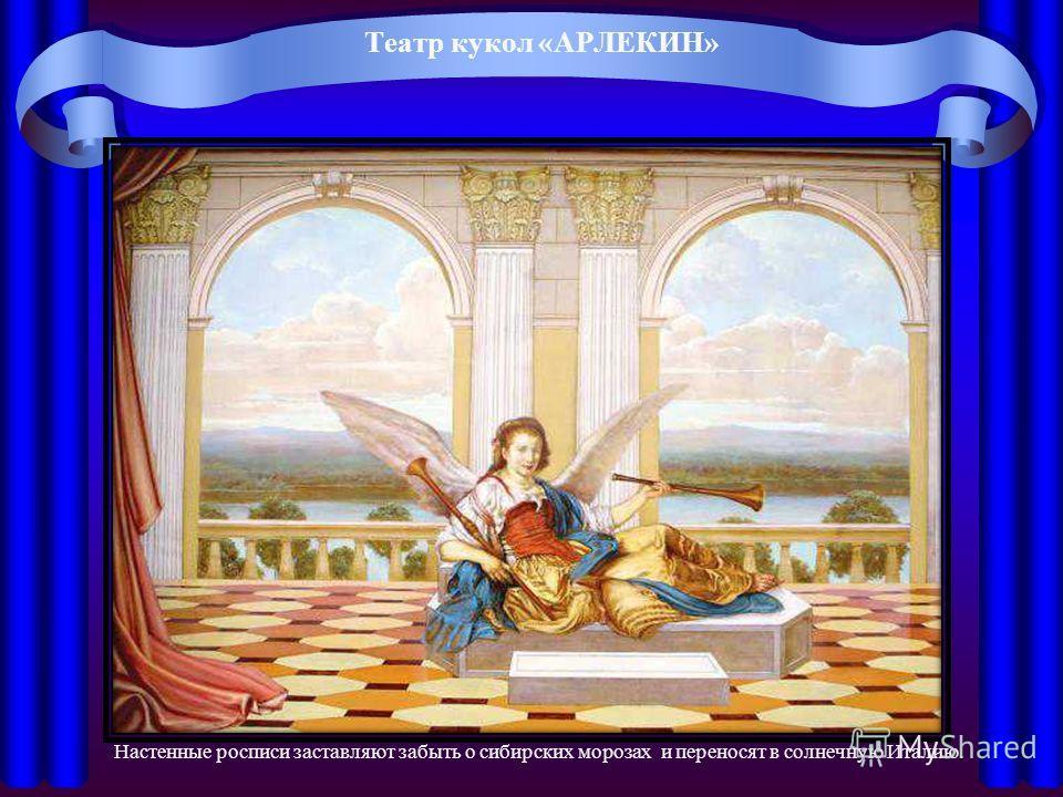 Театр кукол «АРЛЕКИН» Настенные росписи заставляют забыть о сибирских морозах и переносят в солнечную Италию.
