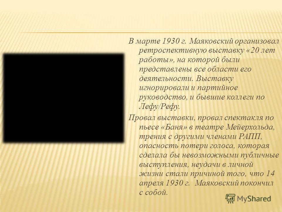 В марте 1930 г. Маяковский организовал ретроспективную выставку «20 лет работы», на которой были представлены все области его деятельности. Выставку игнорировали и партийное руководство, и бывшие коллеги по Лефу/Рефу. Провал выставки, провал спектакл