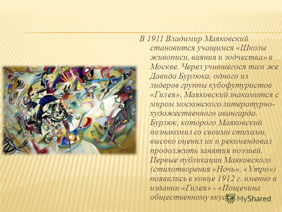 В 1911 Владимир Маяковский становится учащимся «Школы живописи, ваяния и зодчества» в Москве. Через учившегося там же Давида Бурлюка, одного из лидеров группы кубофутуристов «Гилея», Маяковский знакомится с миром московского литературно- художественн