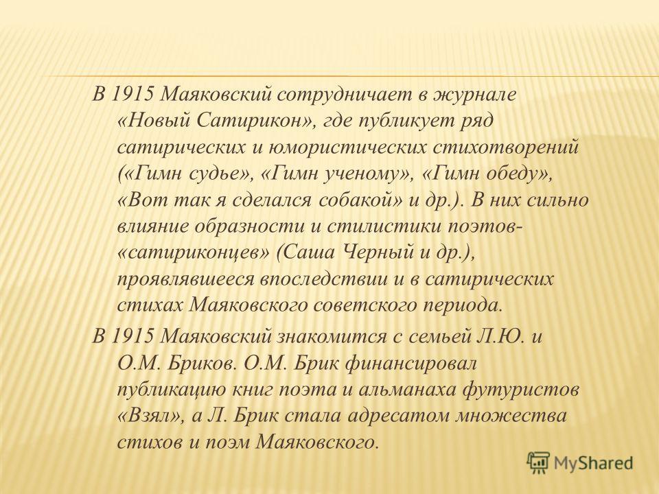 В 1915 Маяковский сотрудничает в журнале «Новый Сатирикон», где публикует ряд сатирических и юмористических стихотворений («Гимн судье», «Гимн ученому», «Гимн обеду», «Вот так я сделался собакой» и др.). В них сильно влияние образности и стилистики п