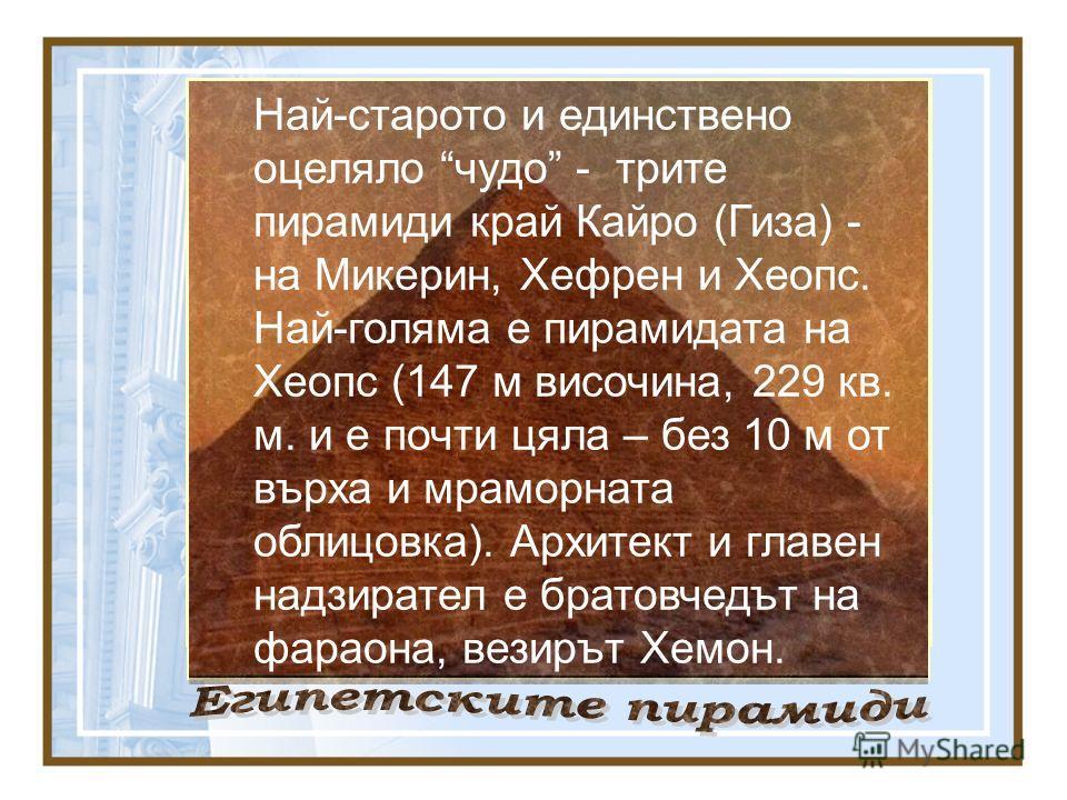 Най-старото и единствено оцеляло чудо - трите пирамиди край Кайро (Гиза) - на Микерин, Хефрен и Хеопс. Най-голяма е пирамидата на Хеопс (147 м височина, 229 кв. м. и е почти цяла – без 10 м от върха и мраморната облицовка). Архитект и главен надзират