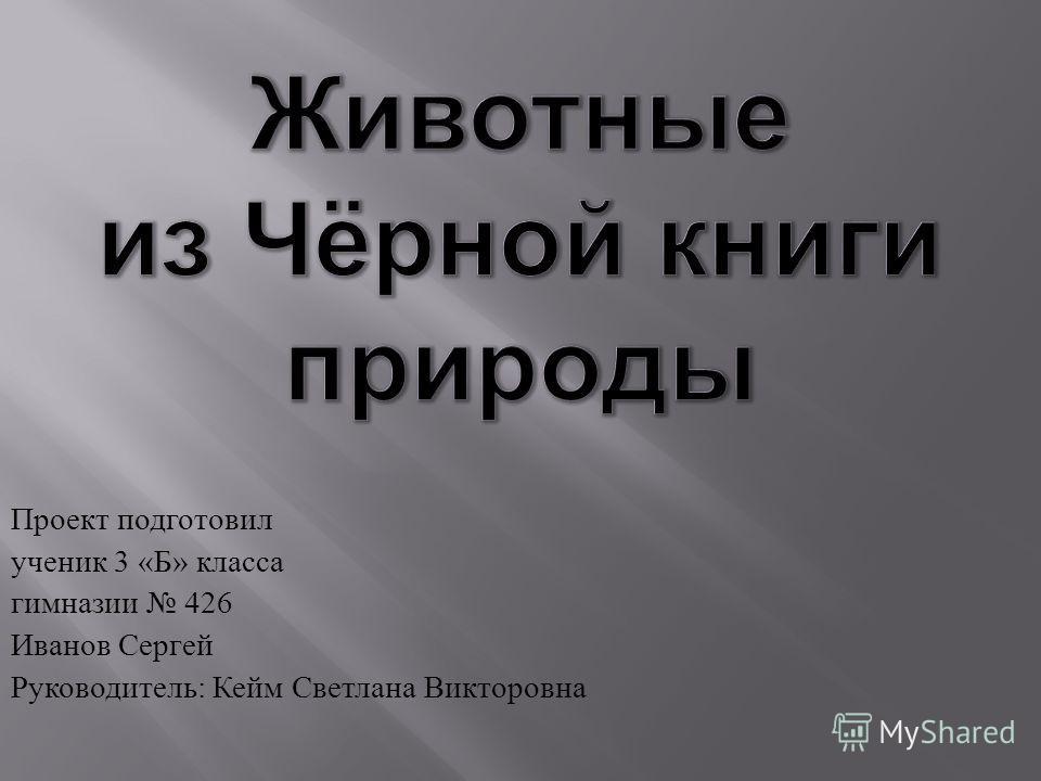 Проект подготовил ученик 3 « Б » класса гимназии 426 Иванов Сергей Руководитель : Кейм Светлана Викторовна