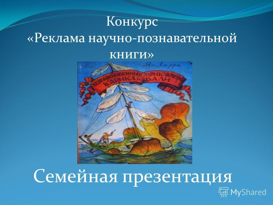 Семейная презентация Конкурс «Реклама научно-познавательной книги»