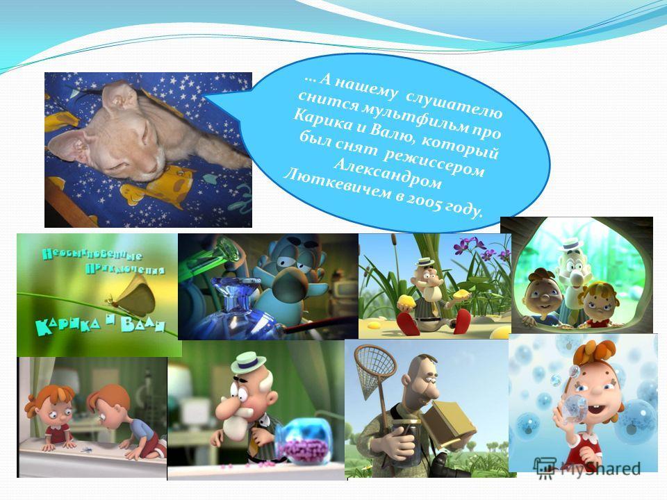 … А нашему слушателю снится мультфильм про Карика и Валю, который был снят режиссером Александром Люткевичем в 2005 году.