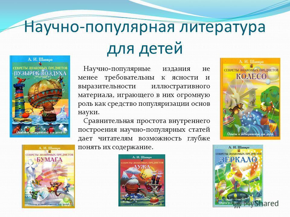 Научно-популярная литература для детей Научно-популярные издания не менее требовательны к ясности и выразительности иллюстративного материала, играющего в них огромную роль как средство популяризации основ науки. Сравнительная простота внутреннего по