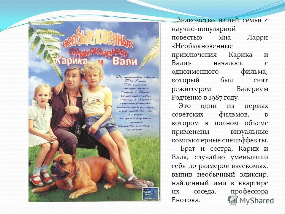 Знакомство нашей семьи с научно-популярной повестью Яна Ларри «Необыкновенные приключения Карика и Вали» началось с одноименного фильма, который был снят режиссером Валерием Родченко в 1987 году. Это один из первых советских фильмов, в котором в полн