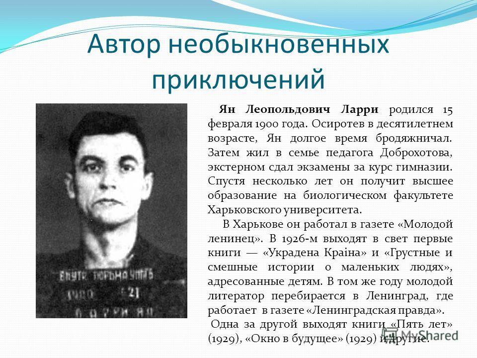 Автор необыкновенных приключений Ян Леопольдович Ларри родился 15 февраля 1900 года. Осиротев в десятилетнем возрасте, Ян долгое время бродяжничал. Затем жил в семье педагога Доброхотова, экстерном сдал экзамены за курс гимназии. Спустя несколько лет