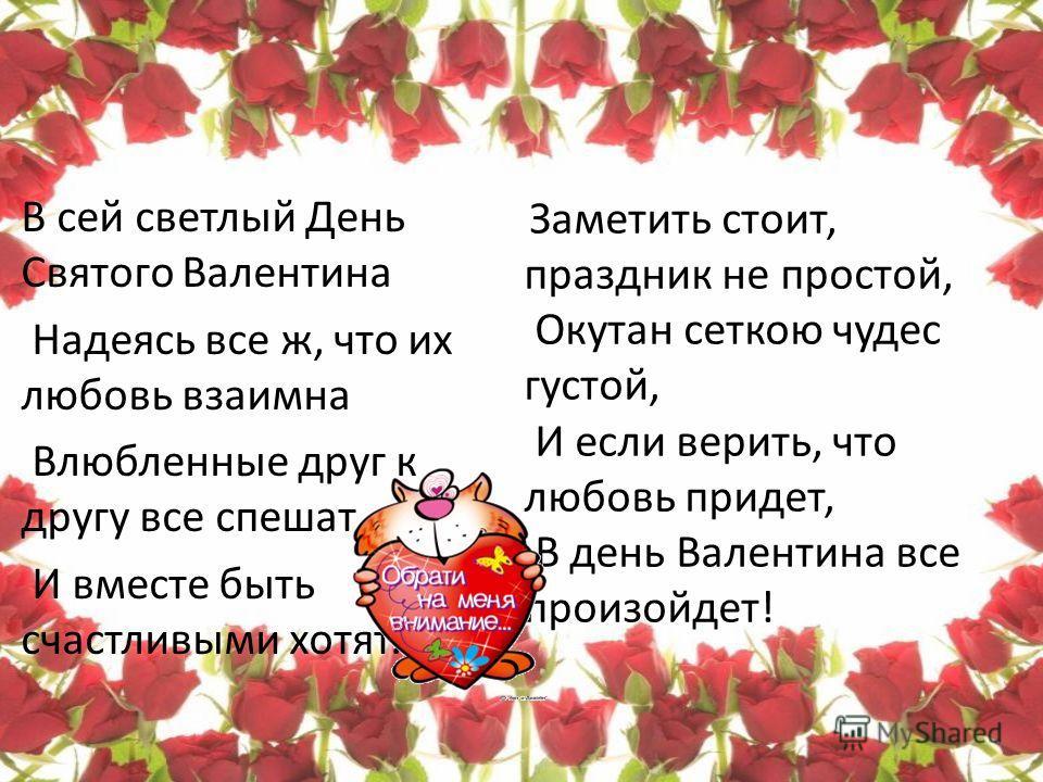 В сей светлый День Святого Валентина Надеясь все ж, что их любовь взаимна Влюбленные друг к другу все спешат, И вместе быть счастливыми хотят. Заметить стоит, праздник не простой, Окутан сеткою чудес густой, И если верить, что любовь придет, В день В