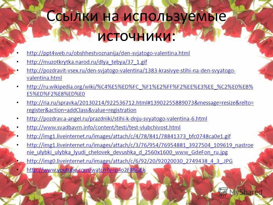 Ссылки на используемые источники: http://ppt4web.ru/obshhestvoznanija/den-svjatogo-valentina.html http://muzotkrytka.narod.ru/dlya_tebya/37_1.gif http://pozdravit-vsex.ru/den-svjatogo-valentina/1383-krasivye-stihi-na-den-svyatogo- valentina.html http