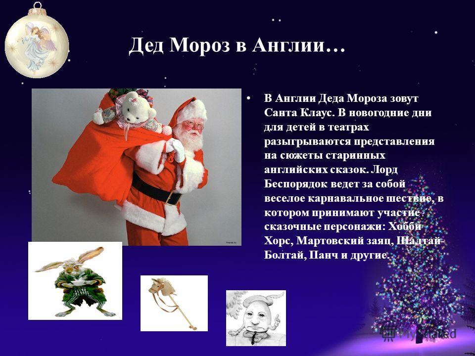 Дед Мороз в Англии… В Англии Деда Мороза зовут Санта Клаус. В новогодние дни для детей в театрах разыгрываются представления на сюжеты старинных английских сказок. Лорд Беспорядок ведет за собой веселое карнавальное шествие, в котором принимают участ