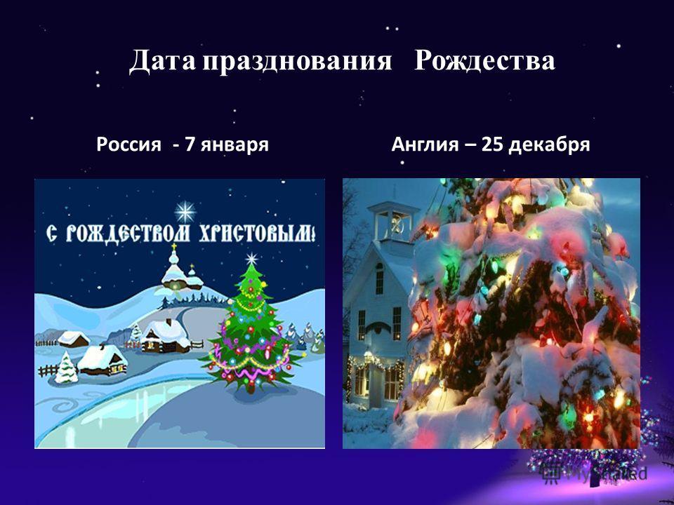 Дата празднования Рождества Россия - 7 январяАнглия – 25 декабря