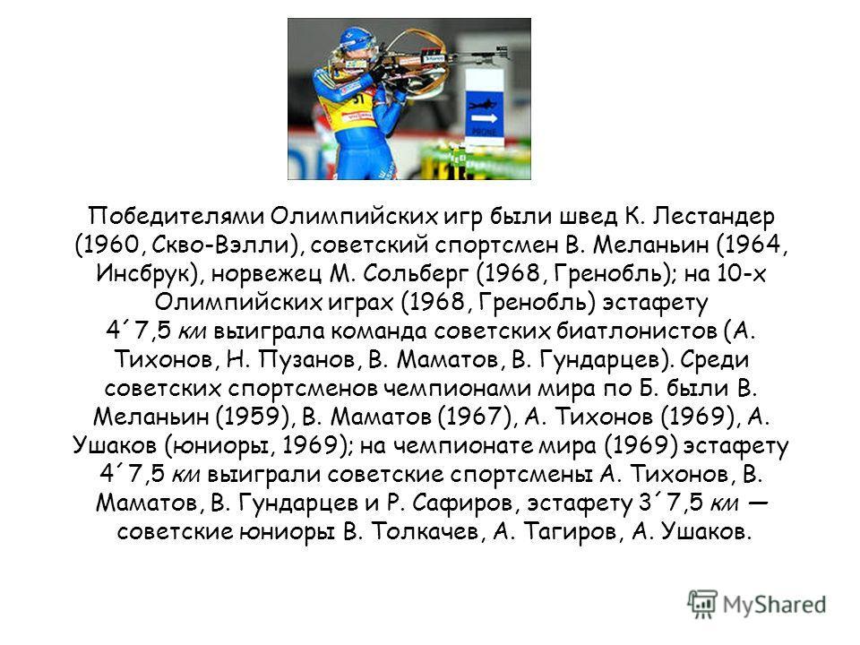 Победителями Олимпийских игр были швед К. Лестандер (1960, Скво-Вэлли), советский спортсмен В. Меланьин (1964, Инсбрук), норвежец М. Сольберг (1968, Гренобль); на 10-х Олимпийских играх (1968, Гренобль) эстафету 4´7,5 км выиграла команда советских би