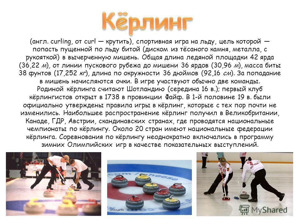(англ. curling, от curl крутить), спортивная игра на льду, цель которой попасть пущенной по льду битой (диском из тёсаного камня, металла, с рукояткой) в вычерченную мишень. Общая длина ледяной площадки 42 ярда (36,22 м), от линии пускового рубежа до