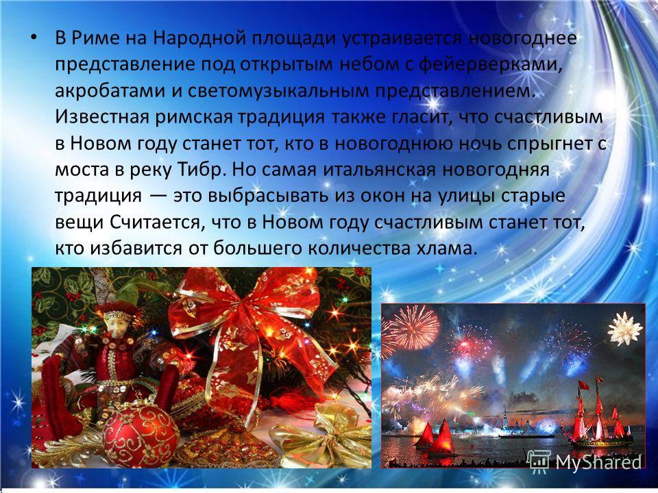 В Риме на Народной площади устраивается новогоднее представление под открытым небом с фейерверками, акробатами и светомузыкальным представлением. Известная римская традиция также гласит, что счастливым в Новом году станет тот, кто в новогоднюю ночь с