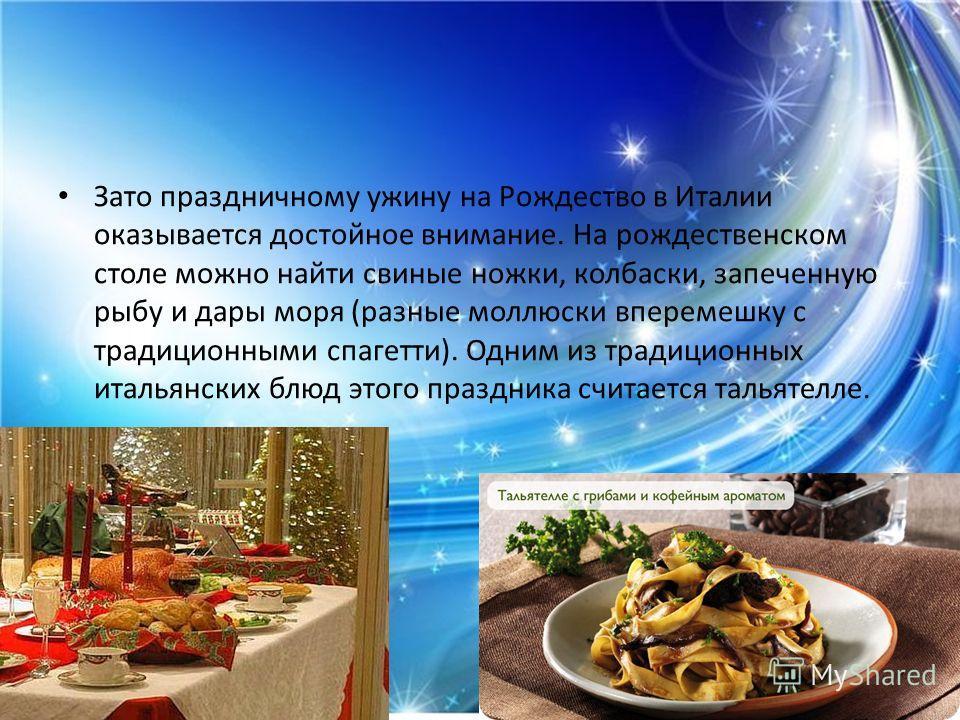 Зато праздничному ужину на Рождество в Италии оказывается достойное внимание. На рождественском столе можно найти свиные ножки, колбаски, запеченную рыбу и дары моря (разные моллюски вперемешку с традиционными спагетти). Одним из традиционных итальян