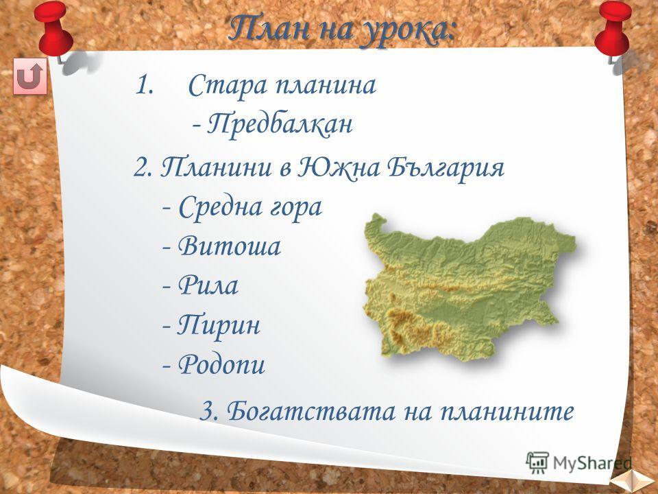 План на урока: 1.Стара планинаСтара планина - Предбалкан 2. Планини в Южна България - Средна гора - Витоша - Рила - Пирин - Родопи 3. Богатствата на планините